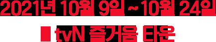 2021년 10월 9일 ~ 10월 24일 tvN 즐거움 타운