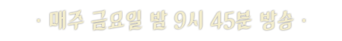 매주 (금) 밤 9시 45분 첫 방송