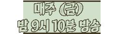 8월9일 [금] 밤 9시 10분 tvN 첫방송