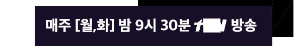 매주 월,화 밤 9시 30분 tvN 방송