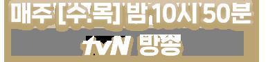 매주 수,목 밤10시 50분  tvN 본방송