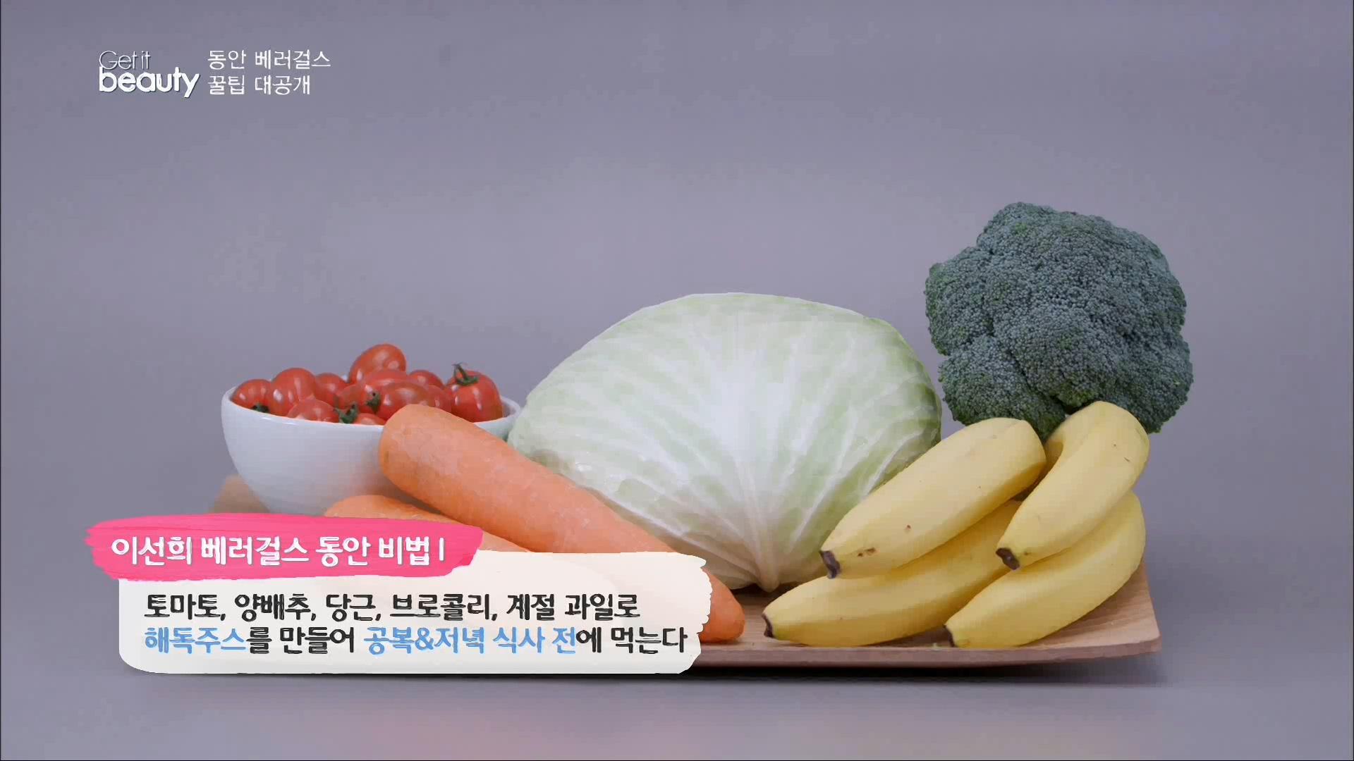 이선희 베러걸스 동안비법 1.토마토, 양배추, 당근, 브로콜리, 계절 과일로 해독주스를 만들어 공복&저녁 식사 전에 먹는다.