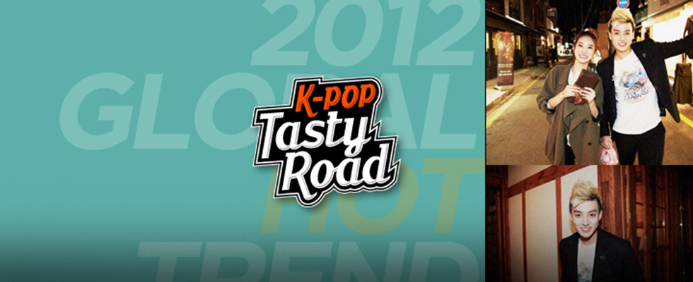 [K-POP Tasty Road] 2012.11.10 ~ 2012.12.29 K-POP, K-Food, K-Style! K-POP스타에 관한 모든 것!
