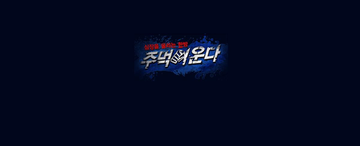 [주먹이운다1] 2011-04-25 ~ 2011-07-18 대한민국 남자라면 누구나 도전할 수 있는 꿈의 무대!