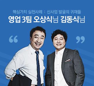 핵심가치 실천사례 : 신사업 발굴의 귀재들 (영업3팀 오상식님 김동식님)