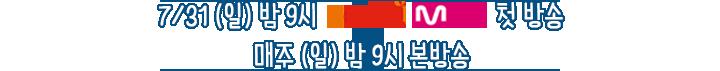 7월 31일 밤 9시 채널cgv mnet 첫방송 매주 (일) 밤 9시 본방송