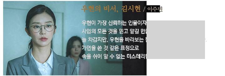 우현의 비서, 김시현(이주빈) / 우현이 가장 신뢰하는 인물이자 능력있는 여비서. 가면을 쓴 것 같은 표정으로 속을 쉬이 알 수 없는 미스테리한 인물.