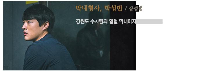 막내형사, 박성범(장성범) / 강원도 수사팀의 열혈막내이자 투 머치 토커.