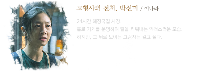고형사의 전처, 박선미(이나라) / 24시간 해장국집 사장. 홀로 가게를 운영하며 딸을 키워내는 억척스러운 모습. 하지만, 그 뒤로 보이는 그림자는 길고 짙다.