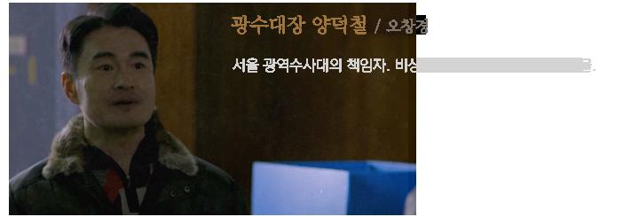 광수대장 양덕철(오창경) / 서울 광역수사대의 책임자. 비상함과 비열함이 공존하는 인물.