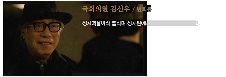국회의원 김신우(변희봉) / 정치괴물이라 불리며 정치판에서 잔뼈가 굵은 다선 의원.