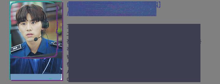 디지털 포렌식 전문가 진서율(김우석), 콜팀 요원 / 어려보이지만 입만 열면 엄근진(엄격, 근엄, 진지) 스타일. 한 번 맡은 사건은 끝까지 물고 늘어지는 집요함이 있다.