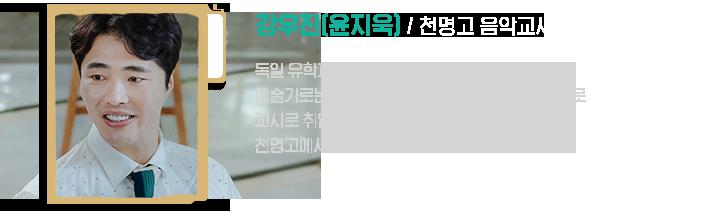 강우진(윤지욱), 음악교사 / 독일 유학파 출신 엘리트 음악인. 현실적인 이유로 교사로 취업, 천명고에서 사회생활에 적응중이다.