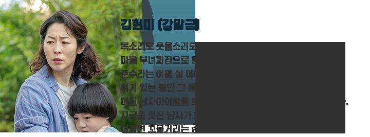 김현미(강말금) / 다혈질에 의협심이 강한 인물. 마을 부녀 회장으로 통한다. 준수라는 여덟살 아이의 엄마가 돼주기로 결심, 바깥 세상에 두고 온 아들이 떠오른다.
