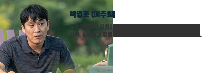 박영호(이주원) / 두온마을에서 김현미의 남편. 김욱, 장판석과 함께 두온마을 주민들의 실종사건을 수사한다.