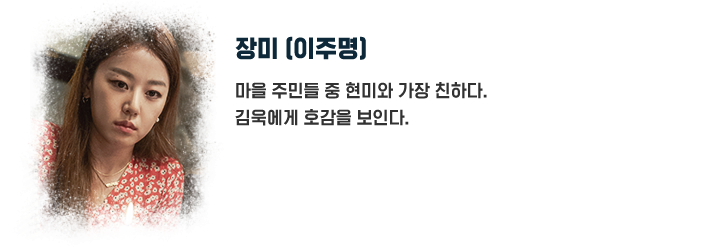 장미(이주명) / 마을 주민들 중 현미와 가장 친하다. 김욱에게 호감을 보인다.