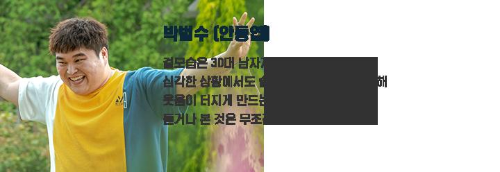 박범수(안동엽) / 겉모습은 30대 남자지만 정신 연령은 7세. 심각한 상황에서도 솔직하고 순진하게 행동해 웃음이 터지게 만드는 마을의 귀염둥이.