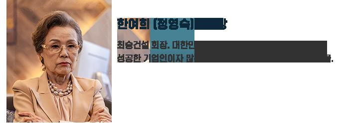 한여희(정영숙) / 최승건설 회장. 대한민국 부동산계의 큰 손. 성공한 기업인이자 많은 기부와 봉사활동으로 존경받는 인물
