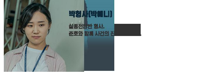 박형사(박예니) / 실종전담반 형사. 준호와 함께 사건의 진실을 쫓는다.