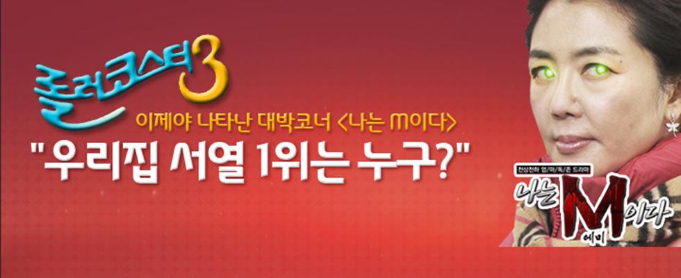 [롤러코스터3] 2013.01.06 ~ 2013.07.28  <나는 M이다> 더 높은 서열을 차지하기 위한 눈물나는 가족 생존기!