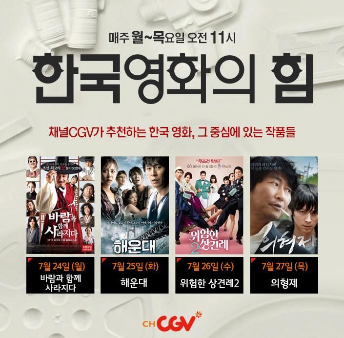 매주 월~목요일 오전 11시 한국영화의 힘, 채널cgv가 추천하는 한국 영화, 그 중심에 있는 작품들_7월 24일(월) 바람과 함께 사라지다, 7월 25일 (화) 해운대, 7월 26일(수) 위험한 상견례2, 7월 27일 (목) 의형제