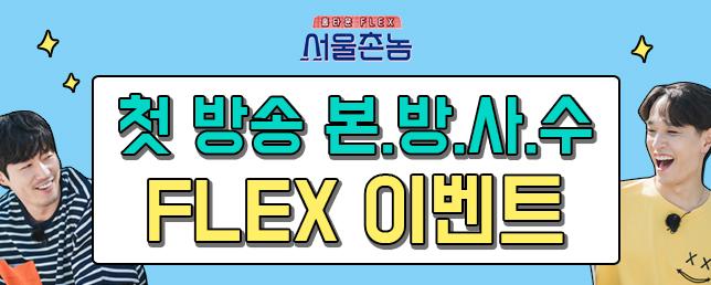 [서울촌놈] 본방사수 FLEX★ 이벤트